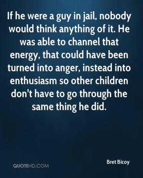 If he were a guy in jail, nobody would think anything of it. He was able to channel that energy, that could have been turned into anger, instead into enthusiasm so other children don't have to go through the same thing he did.