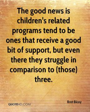 Bret Bicoy - The good news is children's related programs tend to be ones that receive a good bit of support, but even there they struggle in comparison to (those) three.