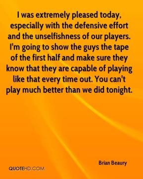 Brian Beaury - I was extremely pleased today, especially with the defensive effort and the unselfishness of our players. I'm going to show the guys the tape of the first half and make sure they know that they are capable of playing like that every time out. You can't play much better than we did tonight.