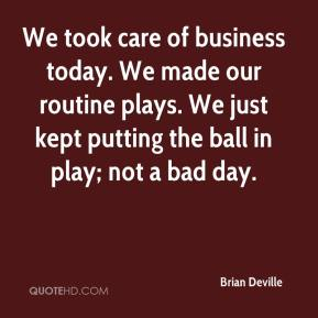 Brian Deville - We took care of business today. We made our routine plays. We just kept putting the ball in play; not a bad day.