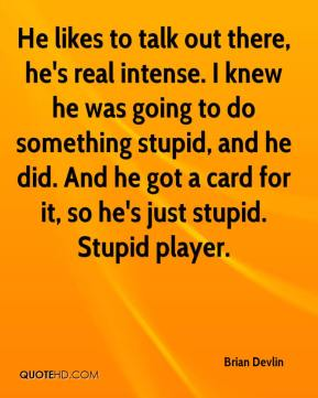 Brian Devlin - He likes to talk out there, he's real intense. I knew he was going to do something stupid, and he did. And he got a card for it, so he's just stupid. Stupid player.