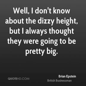 Brian Epstein - Well, I don't know about the dizzy height, but I always thought they were going to be pretty big.