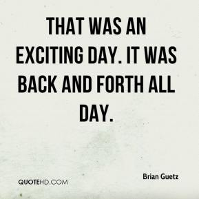 Brian Guetz - That was an exciting day. It was back and forth all day.