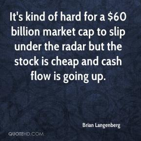 Brian Langenberg - It's kind of hard for a $60 billion market cap to slip under the radar but the stock is cheap and cash flow is going up.