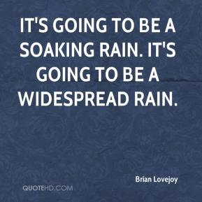 Brian Lovejoy - It's going to be a soaking rain. It's going to be a widespread rain.