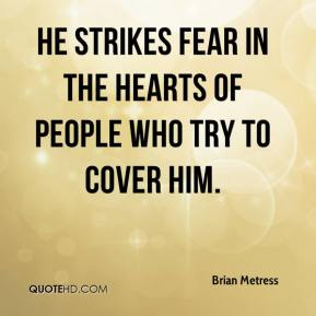 Brian Metress - He strikes fear in the hearts of people who try to cover him.