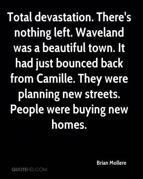 Brian Mollere - Total devastation. There's nothing left. Waveland was a beautiful town. It had just bounced back from Camille. They were planning new streets. People were buying new homes.