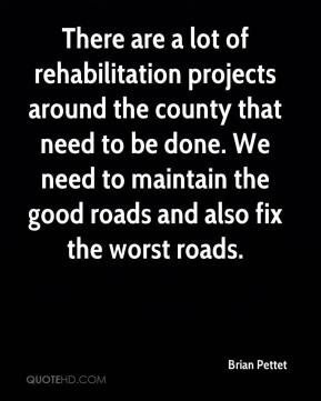 Brian Pettet - There are a lot of rehabilitation projects around the county that need to be done. We need to maintain the good roads and also fix the worst roads.