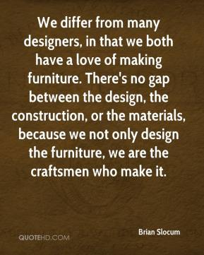 Brian Slocum - We differ from many designers, in that we both have a love of making furniture. There's no gap between the design, the construction, or the materials, because we not only design the furniture, we are the craftsmen who make it.