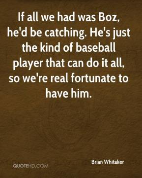 Brian Whitaker - If all we had was Boz, he'd be catching. He's just the kind of baseball player that can do it all, so we're real fortunate to have him.