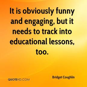 Bridget Coughlin - It is obviously funny and engaging, but it needs to track into educational lessons, too.