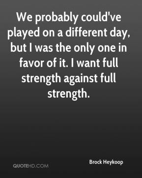We probably could've played on a different day, but I was the only one in favor of it. I want full strength against full strength.