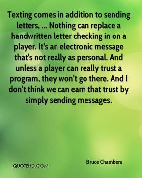 Texting comes in addition to sending letters, ... Nothing can replace a handwritten letter checking in on a player. It's an electronic message that's not really as personal. And unless a player can really trust a program, they won't go there. And I don't think we can earn that trust by simply sending messages.
