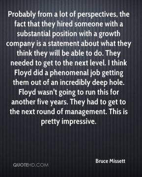 Bruce Missett - Probably from a lot of perspectives, the fact that they hired someone with a substantial position with a growth company is a statement about what they think they will be able to do. They needed to get to the next level. I think Floyd did a phenomenal job getting them out of an incredibly deep hole. Floyd wasn't going to run this for another five years. They had to get to the next round of management. This is pretty impressive.