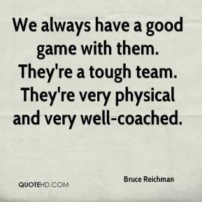 Bruce Reichman - We always have a good game with them. They're a tough team. They're very physical and very well-coached.