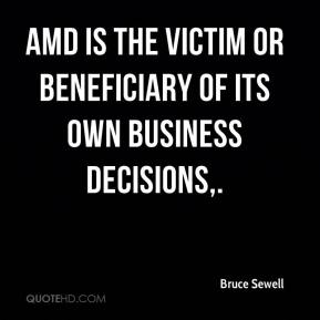 Bruce Sewell - AMD is the victim or beneficiary of its own business decisions.