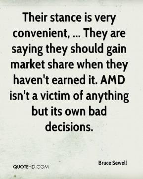Bruce Sewell - Their stance is very convenient, ... They are saying they should gain market share when they haven't earned it. AMD isn't a victim of anything but its own bad decisions.