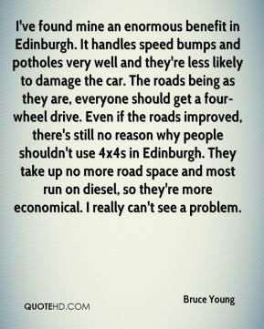 Bruce Young - I've found mine an enormous benefit in Edinburgh. It handles speed bumps and potholes very well and they're less likely to damage the car. The roads being as they are, everyone should get a four-wheel drive. Even if the roads improved, there's still no reason why people shouldn't use 4x4s in Edinburgh. They take up no more road space and most run on diesel, so they're more economical. I really can't see a problem.
