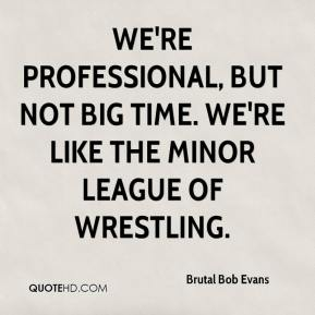Brutal Bob Evans - We're professional, but not big time. We're like the minor league of wrestling.