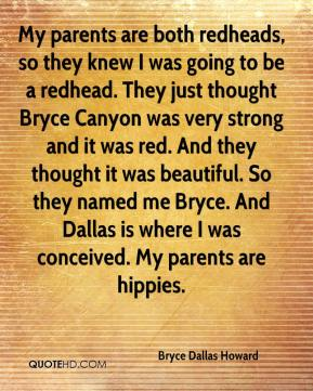 Bryce Dallas Howard - My parents are both redheads, so they knew I was going to be a redhead. They just thought Bryce Canyon was very strong and it was red. And they thought it was beautiful. So they named me Bryce. And Dallas is where I was conceived. My parents are hippies.