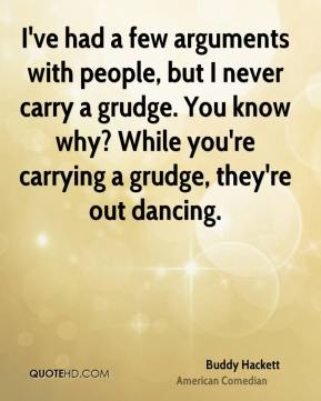 Buddy Hackett - I've had a few arguments with people, but I never carry a grudge. You know why? While you're carrying a grudge, they're out dancing.