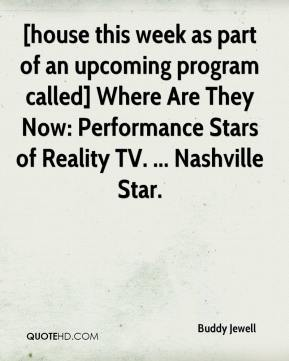 Buddy Jewell - [house this week as part of an upcoming program called] Where Are They Now: Performance Stars of Reality TV. ... Nashville Star.