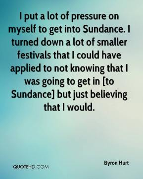 I put a lot of pressure on myself to get into Sundance. I turned down a lot of smaller festivals that I could have applied to not knowing that I was going to get in [to Sundance] but just believing that I would.