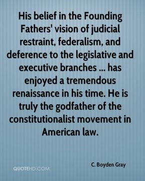 C. Boyden Gray - His belief in the Founding Fathers' vision of judicial restraint, federalism, and deference to the legislative and executive branches ... has enjoyed a tremendous renaissance in his time. He is truly the godfather of the constitutionalist movement in American law.