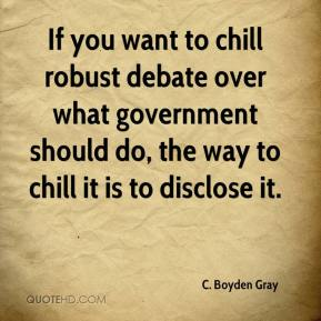 C. Boyden Gray - If you want to chill robust debate over what government should do, the way to chill it is to disclose it.