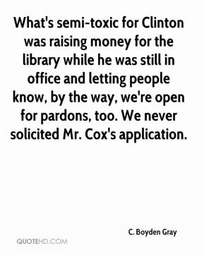 What's semi-toxic for Clinton was raising money for the library while he was still in office and letting people know, by the way, we're open for pardons, too. We never solicited Mr. Cox's application.