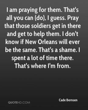 I am praying for them. That's all you can (do), I guess. Pray that those soldiers get in there and get to help them. I don't know if New Orleans will ever be the same. That's a shame. I spent a lot of time there. That's where I'm from.