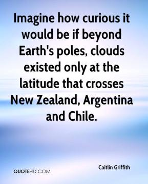 Caitlin Griffith - Imagine how curious it would be if beyond Earth's poles, clouds existed only at the latitude that crosses New Zealand, Argentina and Chile.