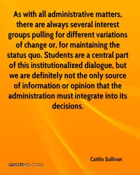 Caitlin Sullivan - As with all administrative matters, there are always several interest groups pulling for different variations of change or, for maintaining the status quo. Students are a central part of this institutionalized dialogue, but we are definitely not the only source of information or opinion that the administration must integrate into its decisions.