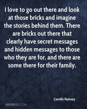 I love to go out there and look at those bricks and imagine the stories behind them. There are bricks out there that clearly have secret messages and hidden messages to those who they are for, and there are some there for their family.