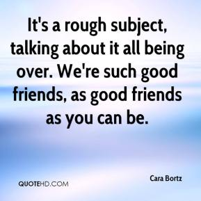 Cara Bortz - It's a rough subject, talking about it all being over. We're such good friends, as good friends as you can be.