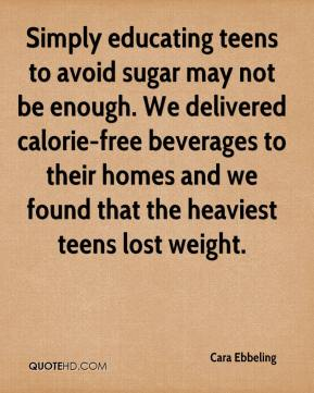 Cara Ebbeling - Simply educating teens to avoid sugar may not be enough. We delivered calorie-free beverages to their homes and we found that the heaviest teens lost weight.