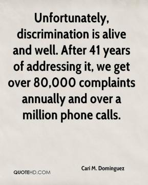 Cari M. Dominguez - Unfortunately, discrimination is alive and well. After 41 years of addressing it, we get over 80,000 complaints annually and over a million phone calls.