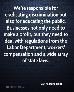 Cari M. Dominguez - We're responsible for eradicating discrimination but also for educating the public. Businesses not only need to make a profit, but they need to deal with regulations from the Labor Department, workers' compensation and a wide array of state laws.