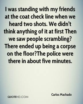 I was standing with my friends at the coat check line when we heard two shots. We didn't think anything of it at first Then we saw people scrambling?There ended up being a corpse on the floor?The police were there in about five minutes.