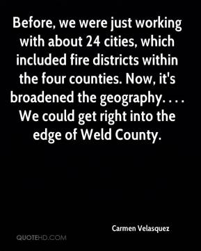 Carmen Velasquez - Before, we were just working with about 24 cities, which included fire districts within the four counties. Now, it's broadened the geography. . . . We could get right into the edge of Weld County.