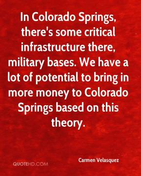 Carmen Velasquez - In Colorado Springs, there's some critical infrastructure there, military bases. We have a lot of potential to bring in more money to Colorado Springs based on this theory.