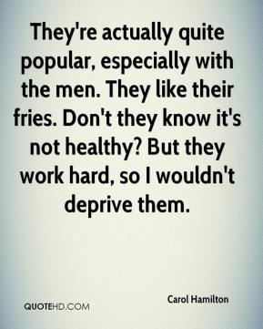 Carol Hamilton - They're actually quite popular, especially with the men. They like their fries. Don't they know it's not healthy? But they work hard, so I wouldn't deprive them.