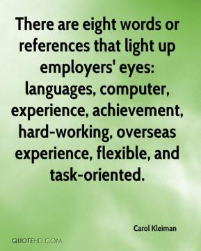 Carol Kleiman - There are eight words or references that light up employers' eyes: languages, computer, experience, achievement, hard-working, overseas experience, flexible, and task-oriented.