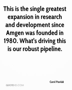 Carol Pawlak - This is the single greatest expansion in research and development since Amgen was founded in 1980. What's driving this is our robust pipeline.