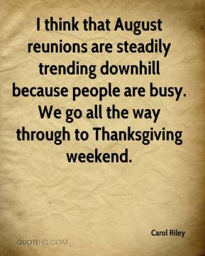 Carol Riley - I think that August reunions are steadily trending downhill because people are busy. We go all the way through to Thanksgiving weekend.
