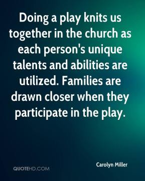 Doing a play knits us together in the church as each person's unique talents and abilities are utilized. Families are drawn closer when they participate in the play.