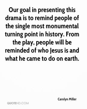 Carolyn Miller - Our goal in presenting this drama is to remind people of the single most monumental turning point in history. From the play, people will be reminded of who Jesus is and what he came to do on earth.