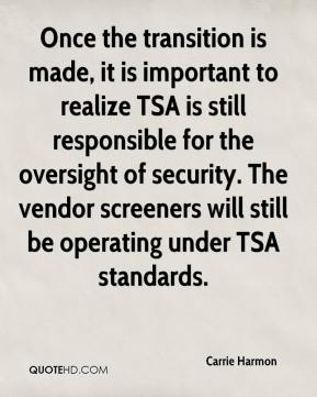 Carrie Harmon - Once the transition is made, it is important to realize TSA is still responsible for the oversight of security. The vendor screeners will still be operating under TSA standards.