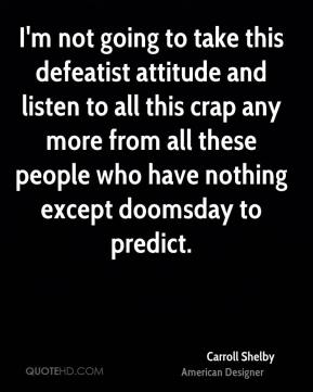 I'm not going to take this defeatist attitude and listen to all this crap any more from all these people who have nothing except doomsday to predict.