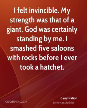 I felt invincible. My strength was that of a giant. God was certainly standing by me. I smashed five saloons with rocks before I ever took a hatchet.